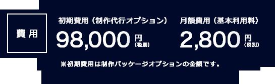 初期費用(制作代行オプション) 98,000円(税別) 月額2,800円(税別)※初期費用は制作パッケージオプションの金額です。